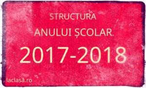 structura an scolar 2017-2018, laclasă.ro
